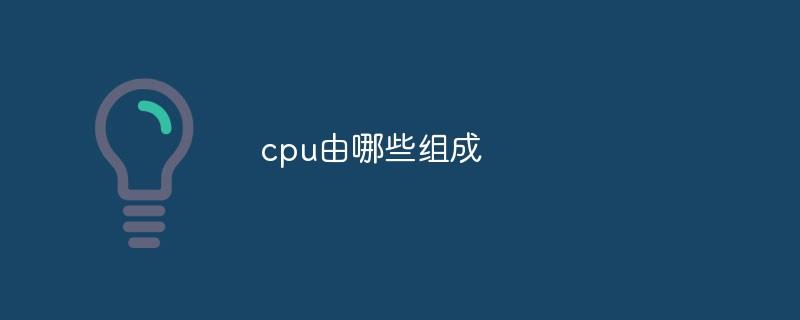 cpu由哪些组成_亿码酷站_编程开发技术教程