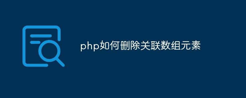 php如何删除关联数组元素_编程技术_编程开发技术教程