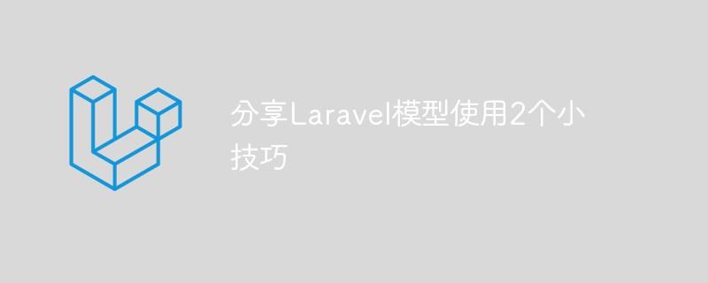 分享Laravel模型使用的2个小技巧_亿码酷站_亿码酷站