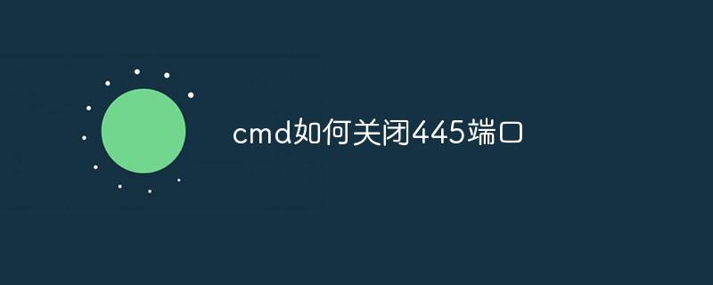 cmd如何关闭445端口_编程技术_编程开发技术教程
