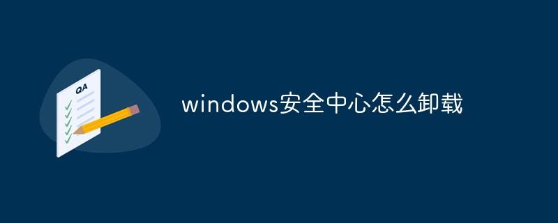 windows安全中心怎么卸载_编程技术_亿码酷站