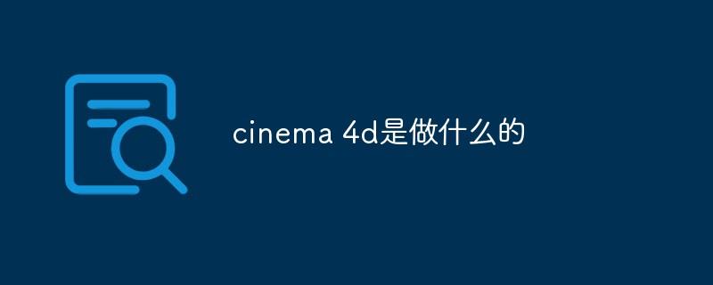 cinema 4d是做什么的_亿码酷站_编程开发技术教程