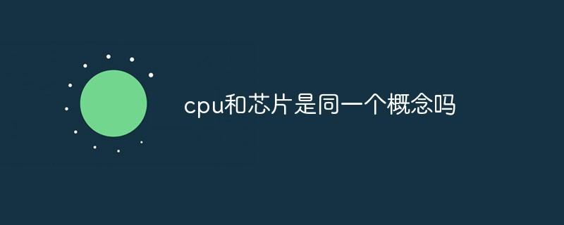 cpu和芯片是同一个概念吗_亿码酷站_编程开发技术教程