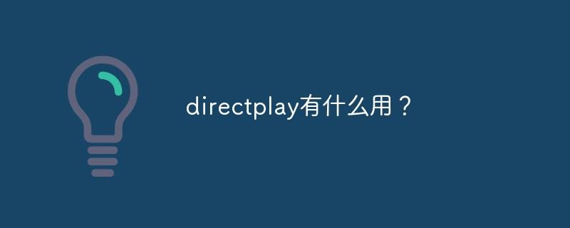 directplay有什么用?_亿码酷站_编程开发技术教程