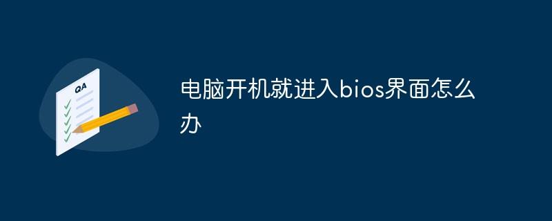 电脑开机就进入bios界面怎么办_编程技术_亿码酷站