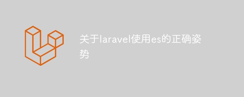 关于laravel使用es的正确姿势_亿码酷站_亿码酷站