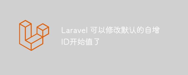 Laravel可以优雅的修改默认自增ID开始值了!_亿码酷站_亿码酷站