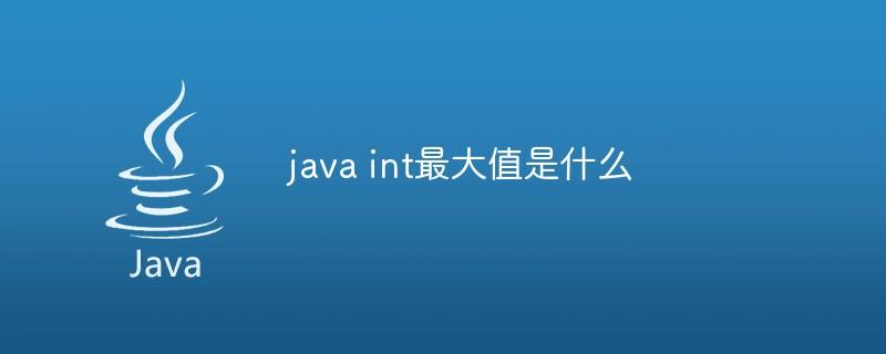 java int最大值是什么_编程技术_编程开发技术教程