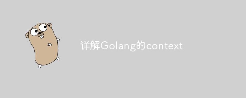 详解Golang的context_编程技术_编程开发技术教程