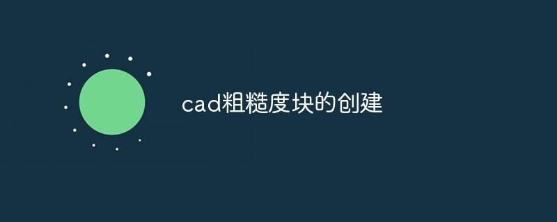 cad粗糙度块的创建方法_编程技术_亿码酷站