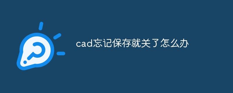 cad忘记保存就关了怎么办_编程技术_编程开发技术教程