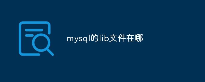 mysql的lib文件在哪_亿码酷站_编程开发技术教程