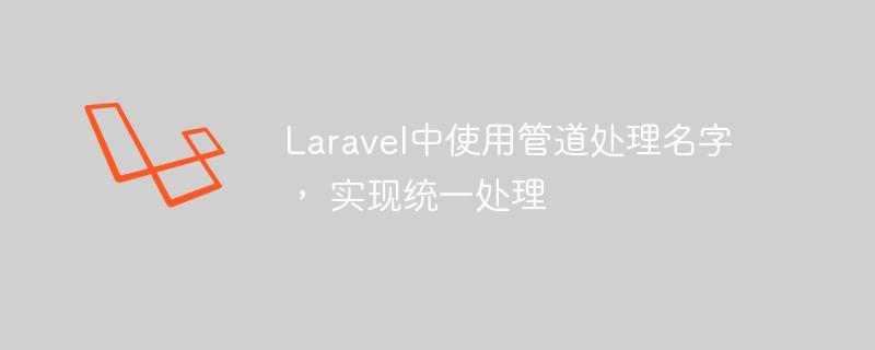 Laravel中使用管道处理名字, 实现统一处理_编程技术_亿码酷站