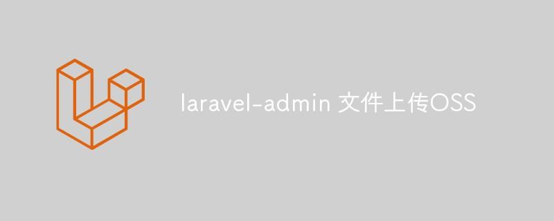 关于 laravel-admin 文件上传OSS_亿码酷站_亿码酷站