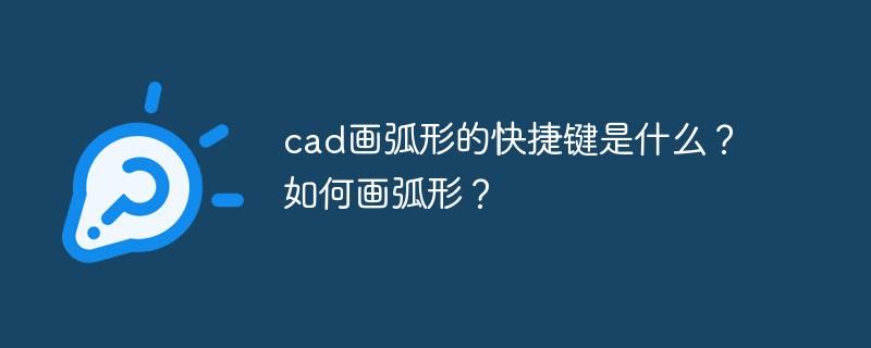 cad画弧形的快捷键是什么?如何画弧形?_编程技术_编程开发技术教程