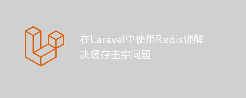 如何在Laravel中使用Redis锁解决缓存击穿问题_亿码酷站_亿码酷站