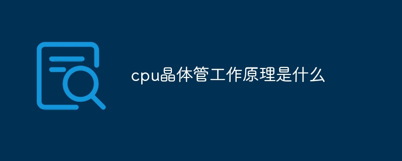 cpu晶体管工作原理是什么_亿码酷站_编程开发技术教程