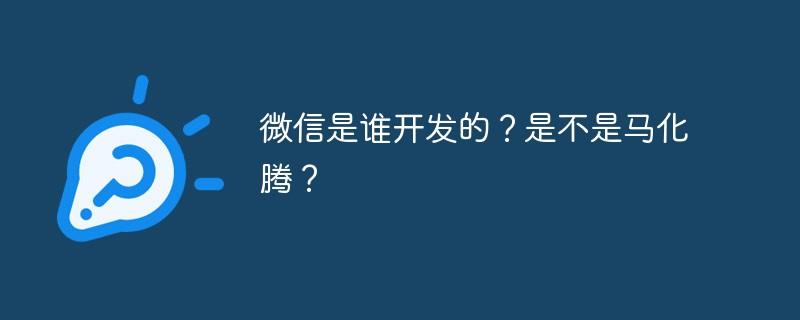 微信是谁开发的?是不是马化腾?_亿码酷站_编程开发技术教程