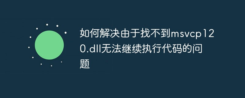 如何解决由于找不到msvcp120.dll无法继续执行代码的问题_编程技术_亿码酷站
